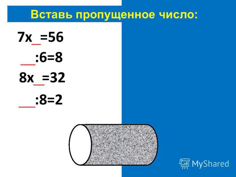 Вставь пропущенное число: 7 х 8=56 48:6=8 8 х 4=32 16:8=2