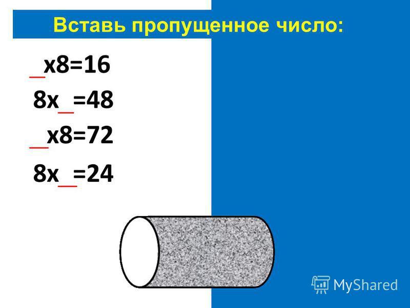 Вставь пропущенное число: 2 х 8=16 8 х 6=48 9 х 8=72 8 х 3=24