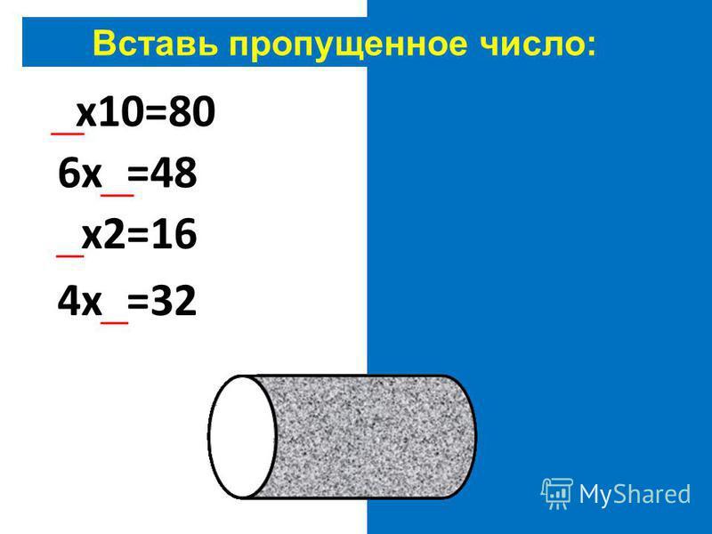 Вставь пропущенное число: 8 х 10=80 6 х 8=48 8 х 2=16 4 х 8=32