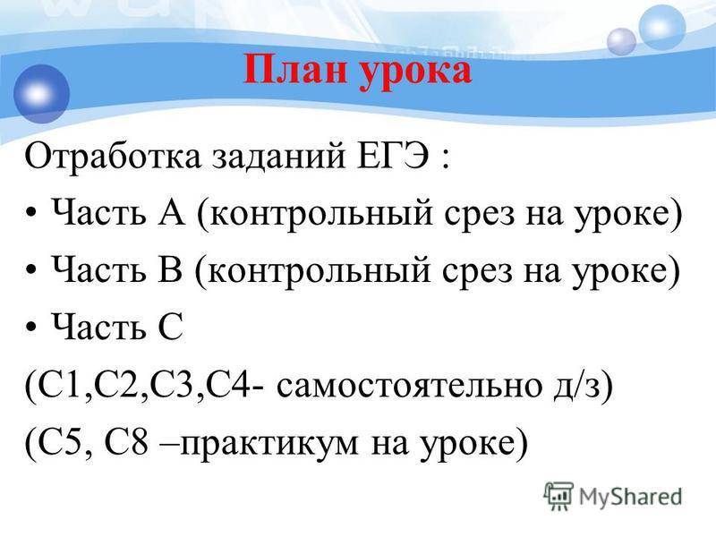 План урока Отработка заданий ЕГЭ : Часть А (контрольный срез на уроке) Часть В (контрольный срез на уроке) Часть С (С1,С2,С3,С4- самостоятельно д/з) (С5, С8 –практикум на уроке)