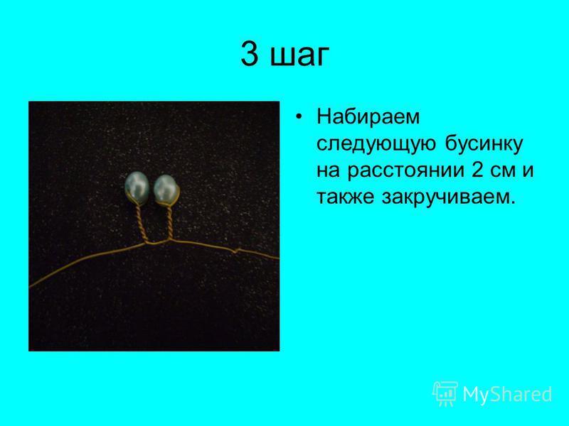 3 шаг Набираем следующую бусинку на расстоянии 2 см и также закручиваем.
