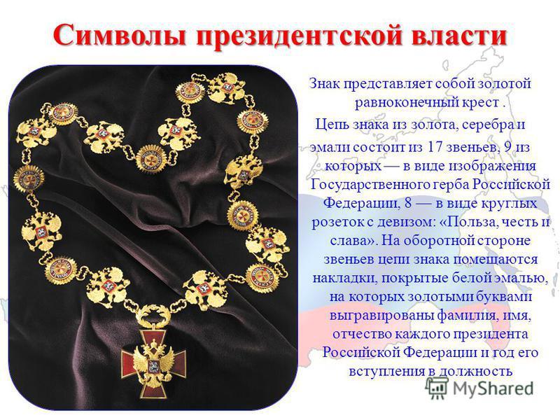 Символы президентской власти Знак представляет собой золотой равноконечный крест. Цепь знака из золота, серебра и эмали состоит из 17 звеньев, 9 из которых в виде изображения Государственного герба Российской Федерации, 8 в виде круглых розеток с дев