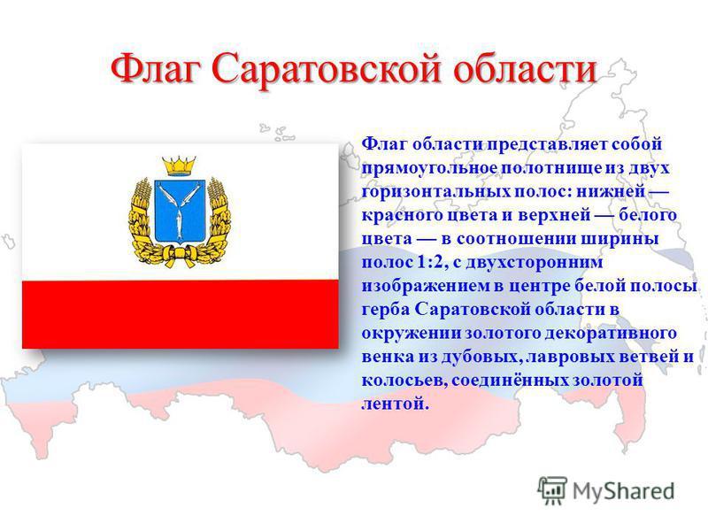 Флаг Саратовской области Флаг области представляет собой прямоугольное полотнище из двух горизонтальных полос: нижней красного цвета и верхней белого цвета в соотношении ширины полос 1:2, с двухсторонним изображением в центре белой полосы герба Сарат