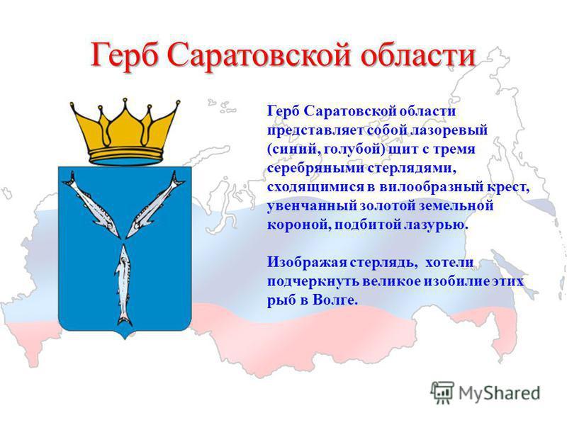 Герб Саратовской области Герб Саратовской области представляет собой лазоревый (синий, голубой) щит с тремя серебряными стерлядями, сходящимися в вилообразный крест, увенчанный золотой земельной короной, подбитой лазурью. Изображая стерлядь, хотели п