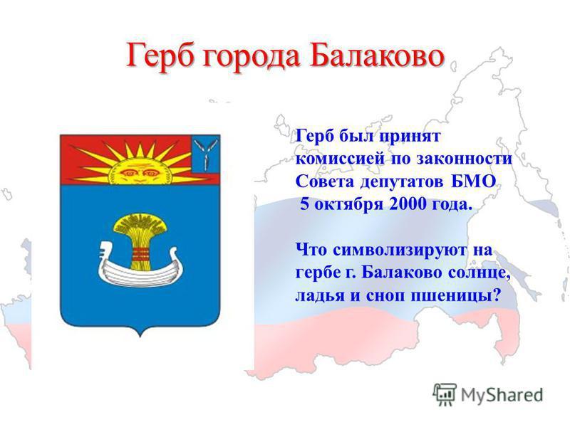 Герб города Балаково Герб был принят комиссией по законности Совета депутатов БМО 5 октября 2000 года. Что символизируют на гербе г. Балаково солнце, ладья и сноп пшеницы?