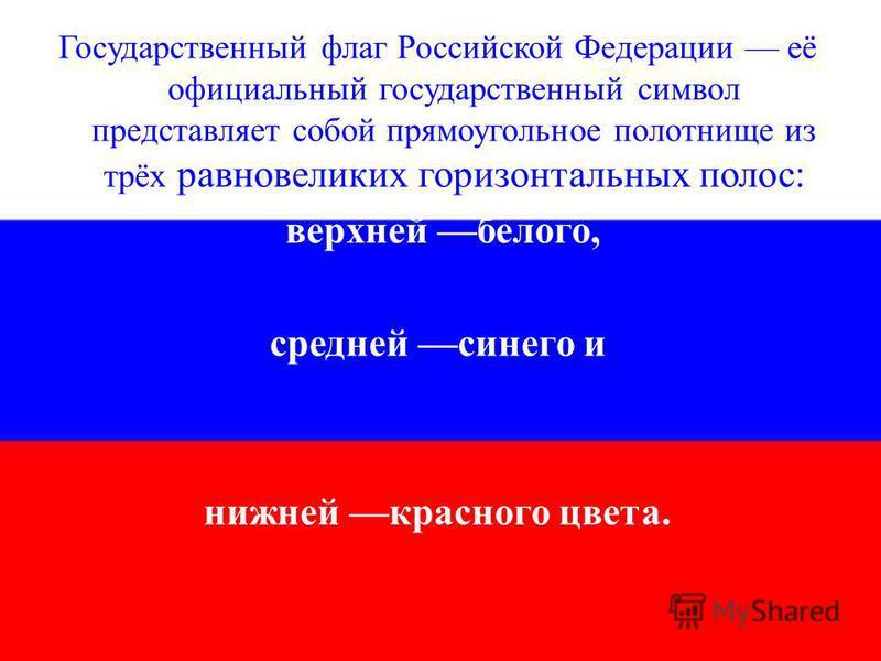 Государственный флаг Российской Федерации её официальный государственный символ представляет собой прямоугольное полотнище из трёх равновеликих горизонтальных полос: верхней белого, средней синего и нижней красного цвета.
