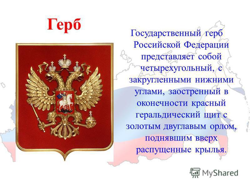 Герб Государственный герб Российской Федерации представляет собой четырехугольный, с закругленными нижними углами, заостренный в оконечности красный геральдический щит с золотым двуглавым орлом, поднявшим вверх распущенные крылья.