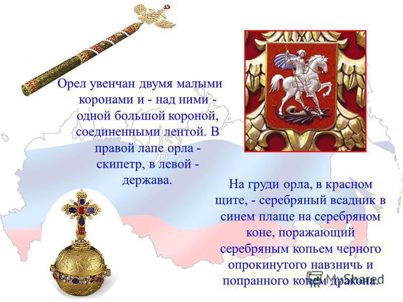 Орел увенчан двумя малыми коронами и - над ними - одной большой короной, соединенными лентой. В правой лапе орла - скипетр, в левой - держава. На груди орла, в красном щите, - серебряный всадник в синем плаще на серебряном коне, поражающий серебряным