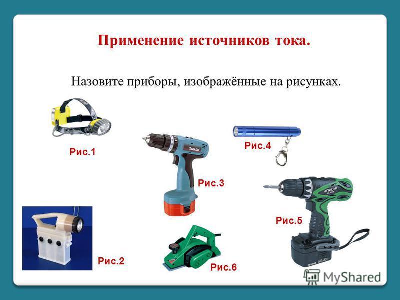 Применение источников тока. Назовите приборы, изображённые на рисунках. Рис.1 Рис.2 Рис.6 Рис.3 Рис.4 Рис.5