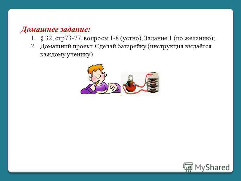 Домашнее задание: 1.§ 32, стр 73-77, вопросы 1-8 (устно), Задание 1 (по желанию); 2. Домашний проект. Сделай батарейку (инструкция выдаётся каждому ученику).
