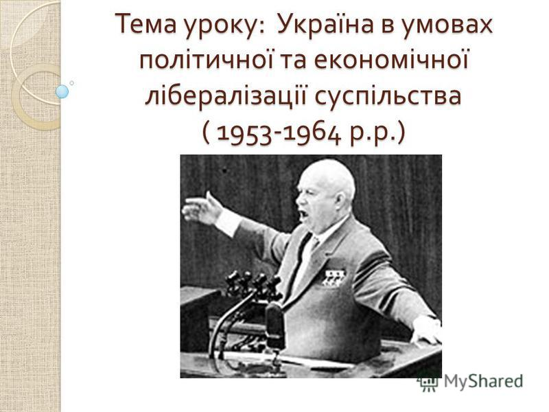Тема уроку : Україна в умовах політичної та економічної лібералізації суспільства ( 1953-1964 р. р.)