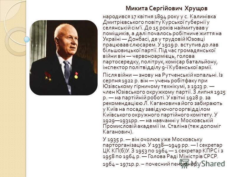 Микита Сергійович Хрущов народився 17 квітня 1894 року у с. Калинівка Дмитрієвського повіту Курської губернії у селянській сім ' ї. До 15 років наймитував у поміщиків, а далі почалось робітниче життя на Україні Донбасі, де у трудовій Юзовці працював