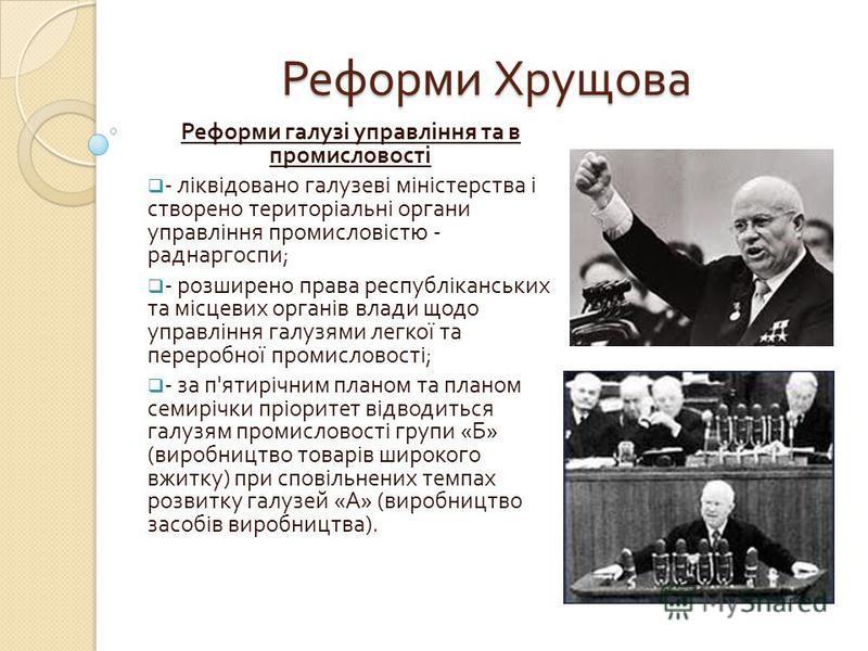 Реформи Хрущова Реформи галузі управління та в промисловості - ліквідовано галузеві міністерства і створено територіальні органи управління промисловістю - раднаргоспи ; - розширено права республіканських та місцевих органів влади щодо управління гал
