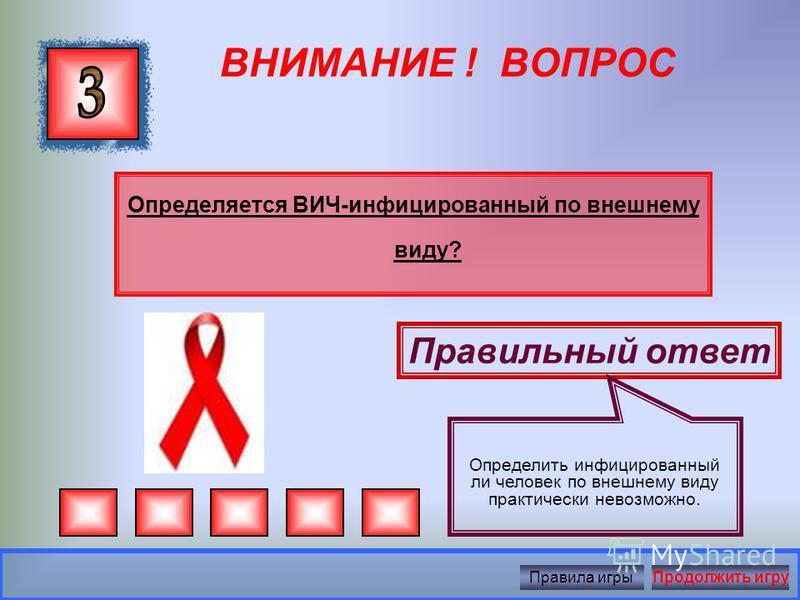 ВНИМАНИЕ ! ВОПРОС Есть ли лекарство от ВИЧ/СПИДа? Правильный ответ Существующие сегодня антивирусные препараты не излечивают больного СПИДом, а лишь замедляют развитие болезни, т.к. вирус иммунодефицита склонен к постоянной изменчивости. Правила игры