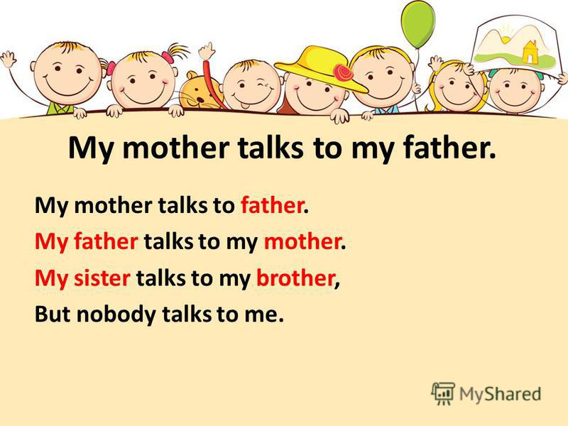 My mother talks to my father. My mother talks to father. My father talks to my mother. My sister talks to my brother, But nobody talks to me.
