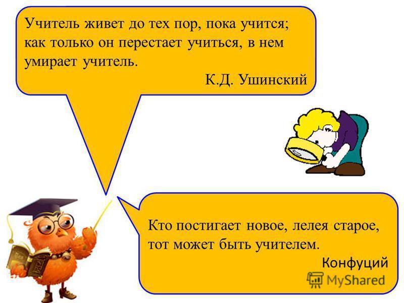 Учитель живет до тех пор, пока учится; как только он перестает учиться, в нем умирает учитель. К.Д. Ушинский Кто постигает новое, лелея старое, тот может быть учителем. Конфуций
