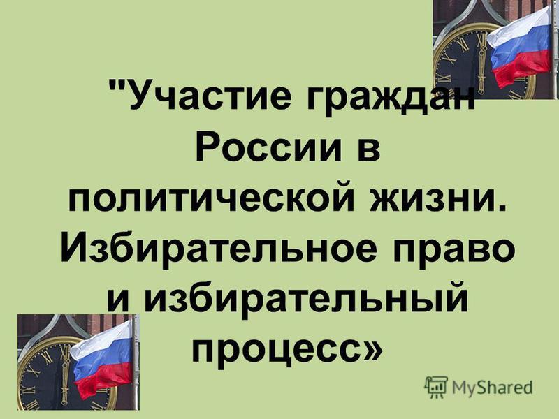 Участие граждан России в политической жизни. Избирательное право и избирательный процесс»