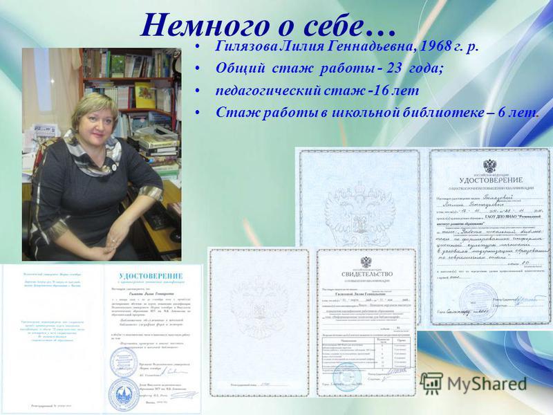 Немного о себе… Гилязова Лилия Геннадьевна, 1968 г. р. Общий стаж работы - 23 года; педагогический стаж -16 лет Стаж работы в школьной библиотеке – 6 лет.