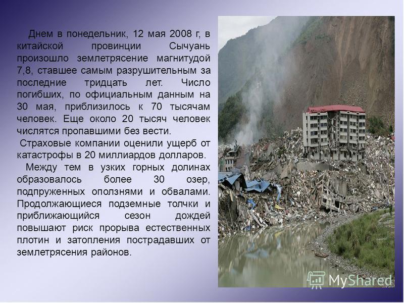 Днем в понедельник, 12 мая 2008 г, в китайской провинции Сычуань произошло землетрясение магнитудой 7,8, ставшее самым разрушительным за последние тридцать лет. Число погибших, по официальным данным на 30 мая, приблизилось к 70 тысячам человек. Еще о
