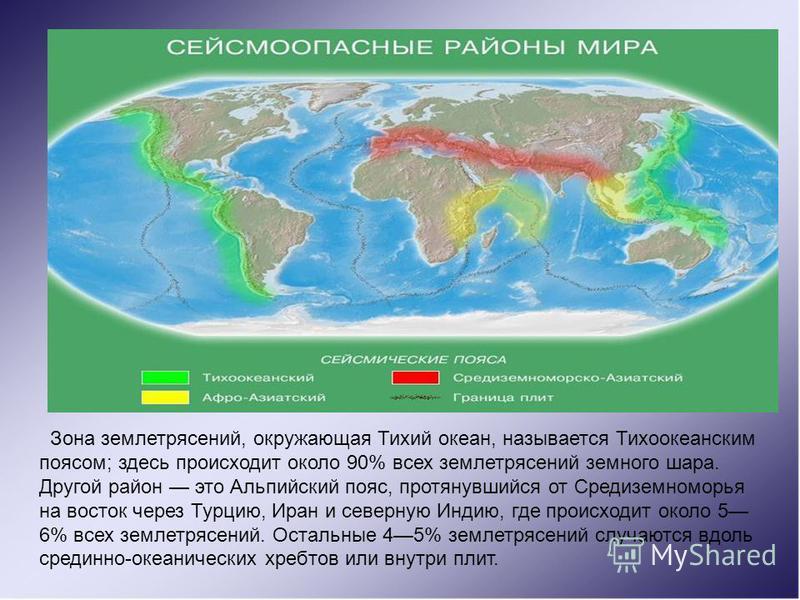 . Зона землетрясений, окружающая Тихий океан, называется Тихоокеанским поясом; здесь происходит около 90% всех землетрясений земного шара. Другой район это Альпийский пояс, протянувшийся от Средиземноморья на восток через Турцию, Иран и северную Инди