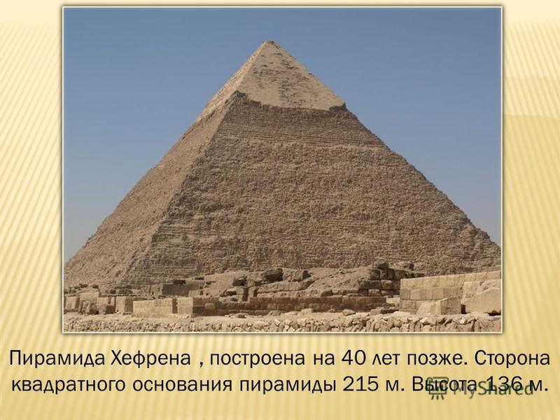 Пирамида Хефрена, построена на 40 лет позже. Сторона квадратного основания пирамиды 215 м. Высота 136 м.