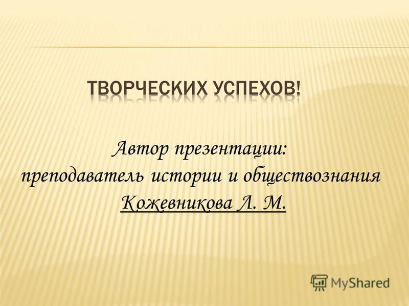 Автор презентации: преподаватель истории и обществознания Кожевникова Л. М.