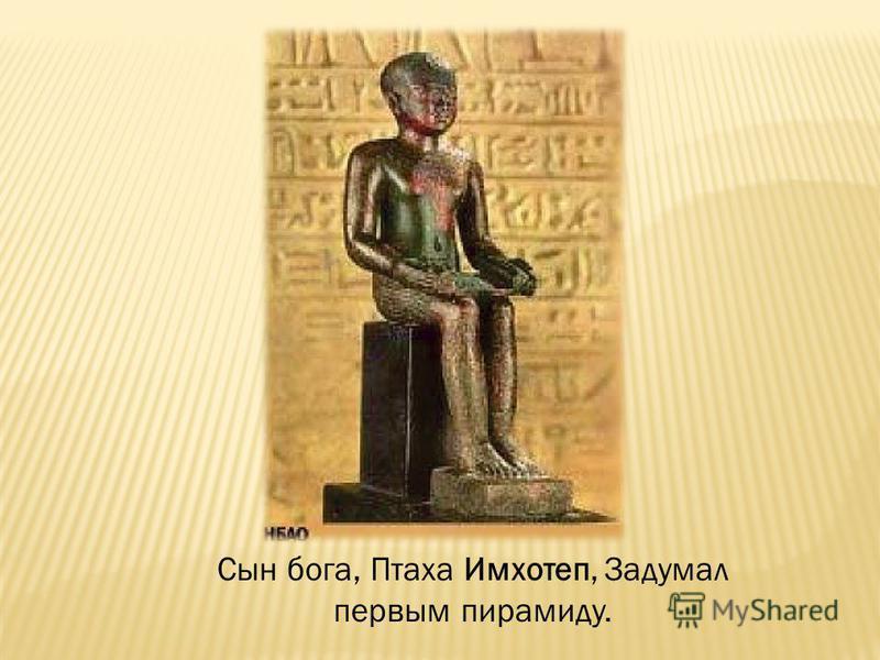 Сын бога, Птаха Имхотеп, Задумал первым пирамиду.