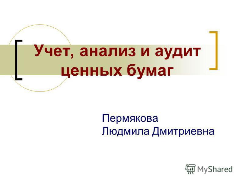 Учет, анализ и аудит ценных бумаг Пермякова Людмила Дмитриевна