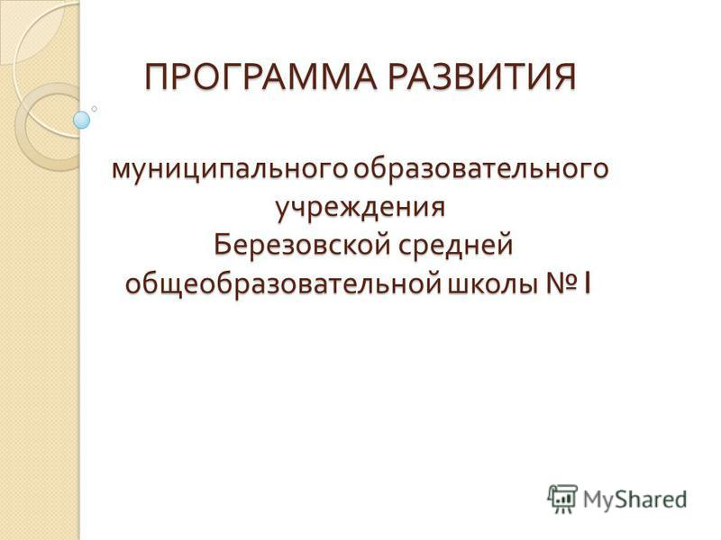 ПРОГРАММА РАЗВИТИЯ муниципального образовательного учреждения Березовской средней общеобразовательной школы 1