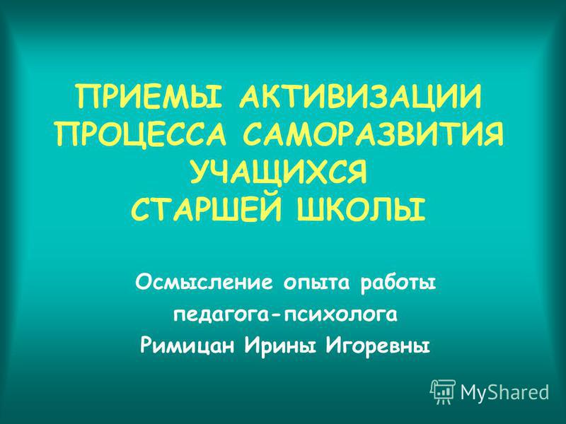 ПРИЕМЫ АКТИВИЗАЦИИ ПРОЦЕССА САМОРАЗВИТИЯ УЧАЩИХСЯ СТАРШЕЙ ШКОЛЫ Осмысление опыта работы педагога-психолога Римицан Ирины Игоревны