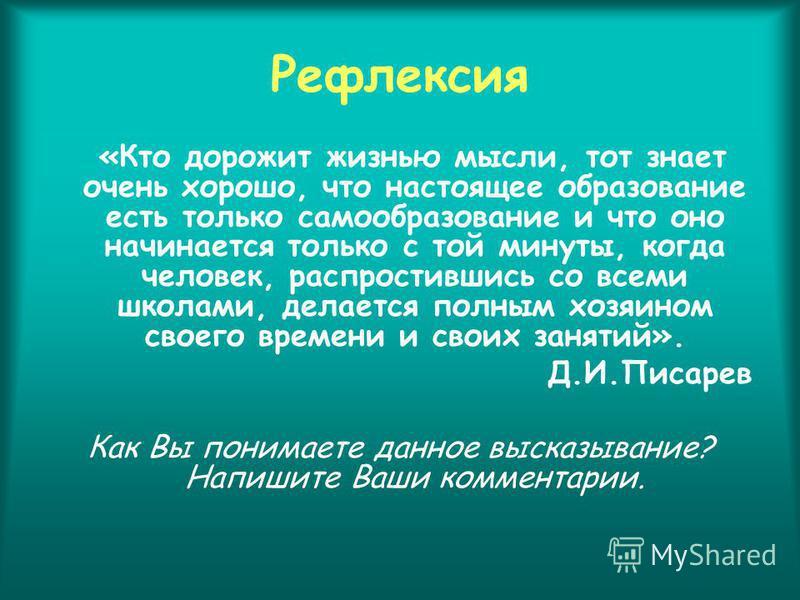 Рефлексия «Кто дорожит жизнью мысли, тот знает очень хорошо, что настоящее образование есть только самообразование и что оно начинается только с той минуты, когда человек, распростившись со всеми школами, делается полным хозяином своего времени и сво