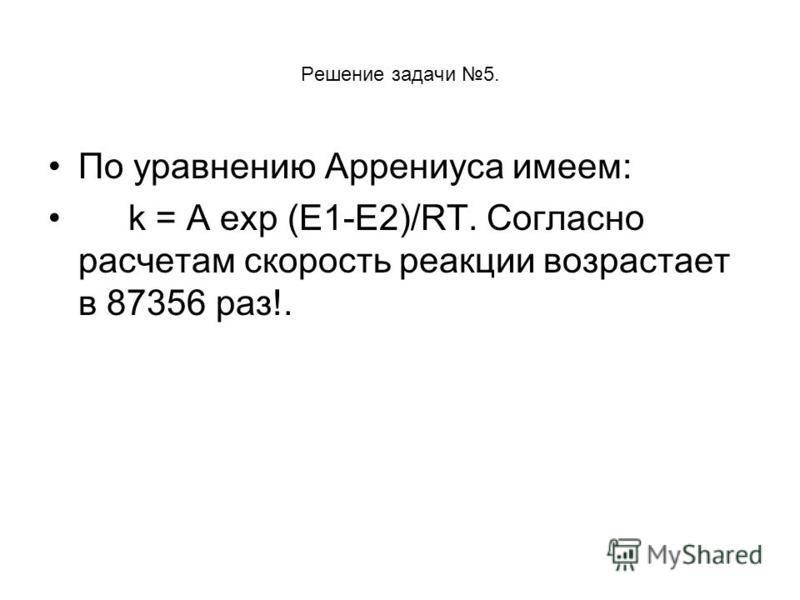 Решение задачи 5. По уравнению Аррениуса имеем: k = А exp (E1-E2)/RT. Согласно расчетам скорость реакции возрастает в 87356 раз!.