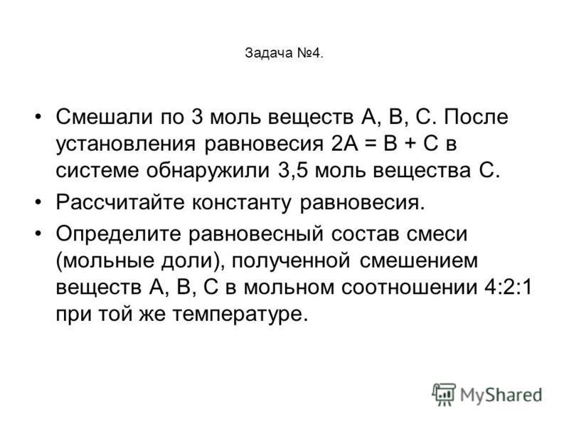 Задача 4. Смешали по 3 моль веществ А, В, С. После установления равновесия 2А = В + С в системе обнаружили 3,5 моль вещества С. Рассчитайте константу равновесия. Определите равновесный состав смеси (мольные доли), полученной смешением веществ А, В, С