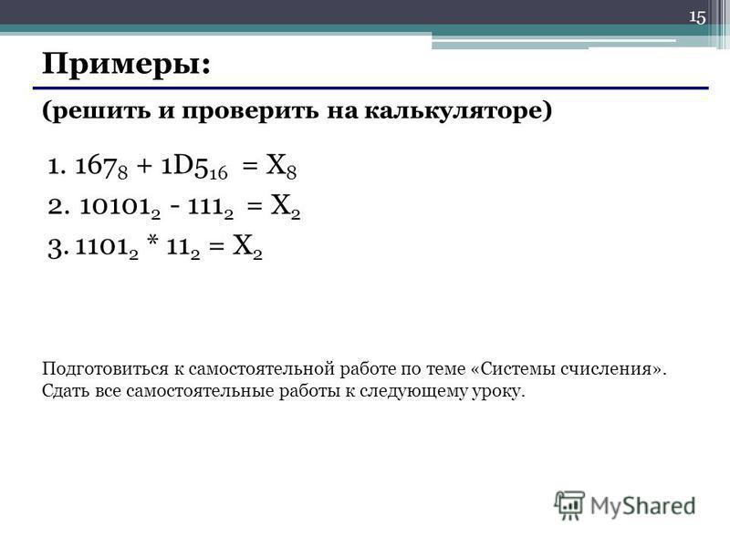Примеры: (решить и проверить на калькуляторе) 1.167 8 + 1D5 16 = X 8 2. 10101 2 - 111 2 = X 2 3.1101 2 * 11 2 = X 2 Подготовиться к самостоятельной работе по теме «Системы счисления». Сдать все самостоятельные работы к следующему уроку. 15