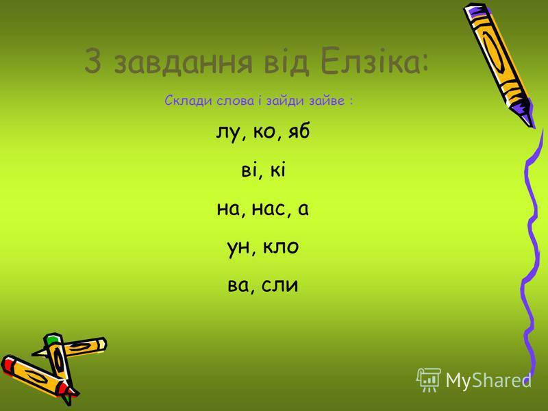 3 завдання від Елзіка: Склади слова і зайди зайве : лу, ко, яб ві, кі на, нас, а ун, кло ва, сли