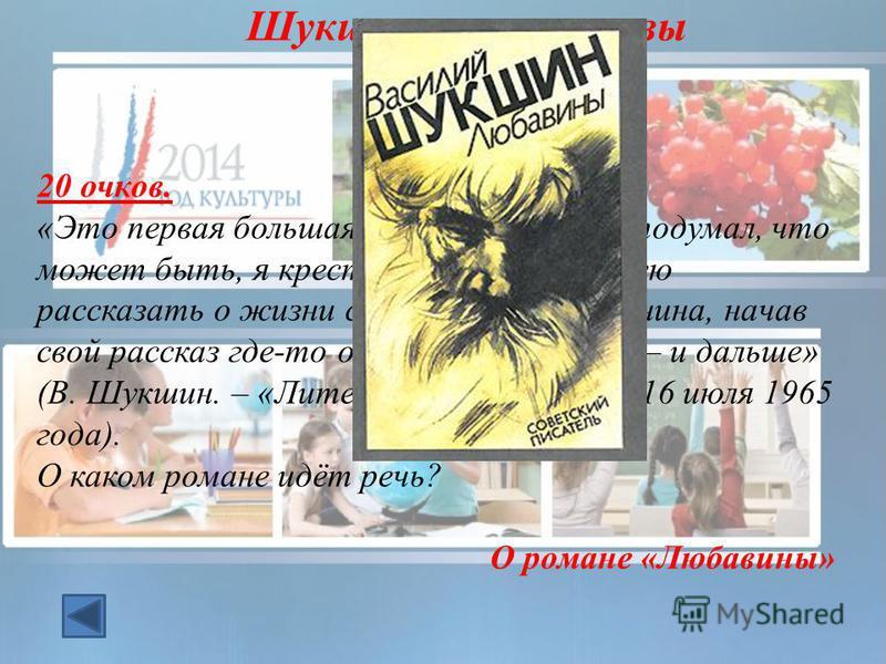 20 очков. «Это первая большая работа: роман. Я подумал, что может быть, я крестьянин по роду, сумею рассказать о жизни советского крестьянина, начав свой рассказ где-то от начала 20 х годов – и дальше» (В. Шукшин. – «Литературная Россия», 16 июля 196