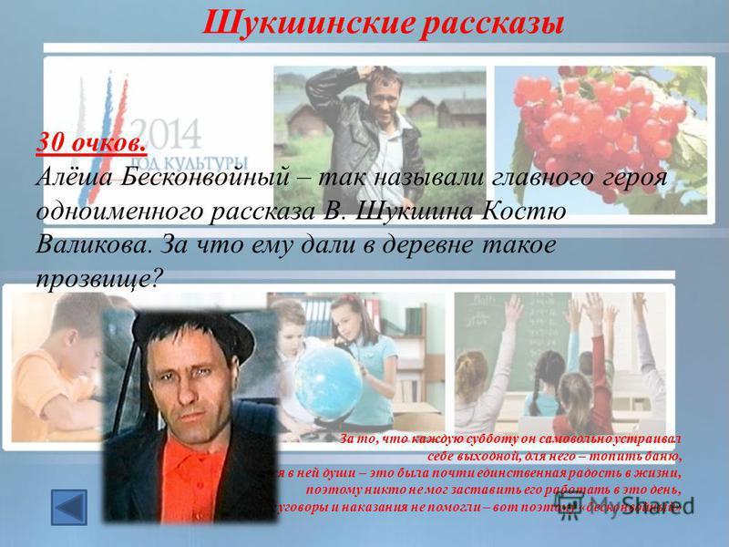 30 очков. Алёша Бесконвойный – так называли главного героя одноименного рассказа В. Шукшина Костю Валикова. За что ему дали в деревне такое прозвище? За то, что каждую субботу он самовольно устраивал себе выходной, для него – топить баню, париться в