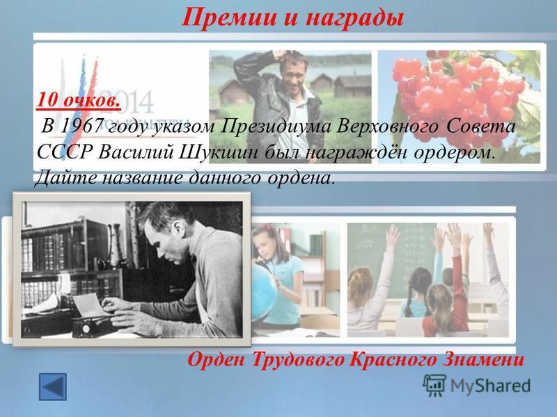 10 очков. В 1967 году указом Президиума Верховного Совета СССР Василий Шукшин был награждён ордером. Дайте название данного ордена. Орден Трудового Красного Знамени Премии и награды