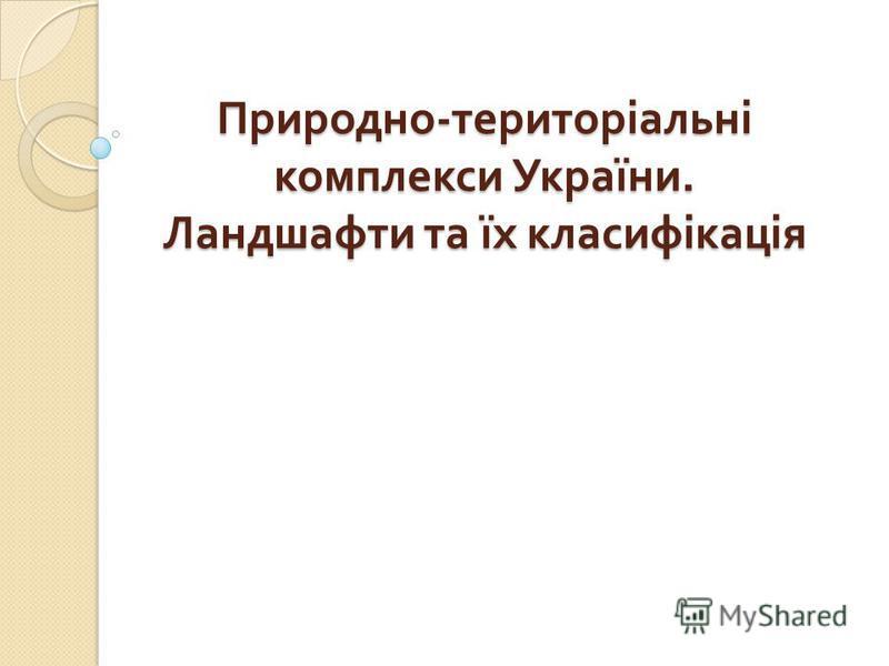 Природно - територіальні комплекси України. Ландшафти та їх класифікація