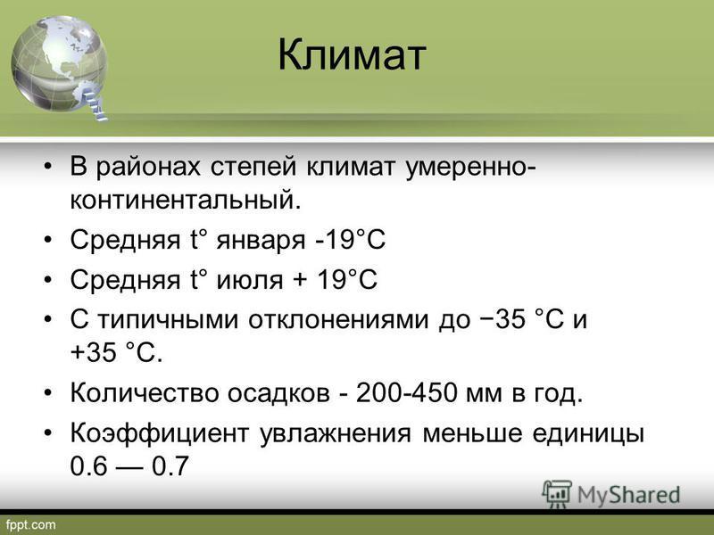 Климат В районах степей климат умеренно- континентальный. Средняя t° января -19°C Средняя t° июля + 19°C С типичными отклонениями до 35 °C и +35 °C. Количество осадков - 200-450 мм в год. Коэффициент увлажнения меньше единицы 0.6 0.7
