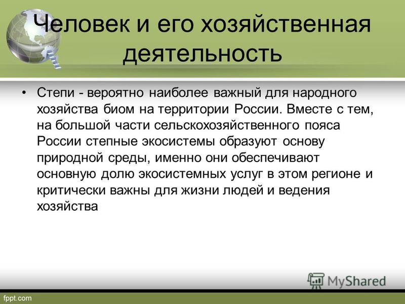 Человек и его хозяйственная деятельность Степи - вероятно наиболее важный для народного хозяйства биом на территории России. Вместе с тем, на большой части сельскохозяйственного пояса России степные экосистемы образуют основу природной среды, именно