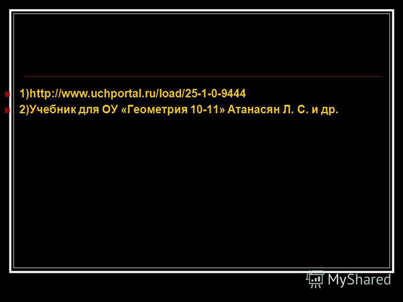 1)http://www.uchportal.ru/load/25-1-0-9444 2)Учебник для ОУ «Геометрия 10-11» Атанасян Л. С. и др.