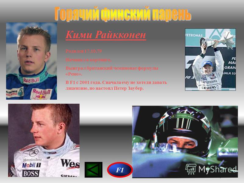 Кими Райкконен Родился 17.10.79 Начинал в картинге, Выиграл британский чемпионат формулы «Рено». В F1 с 2001 года. Сначала ему не хотели давать лицензию, но настоял Петер Заубер. F1