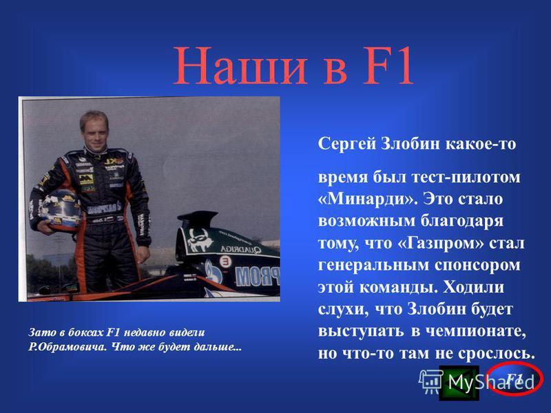 Наши в F1 Сергей Злобин какое-то время был тест-пилотом «Минарди». Это стало возможным благодаря тому, что «Газпром» стал генеральным спонсором этой команды. Ходили слухи, что Злобин будет выступать в чемпионате, но что-то там не срослось. Зато в бок