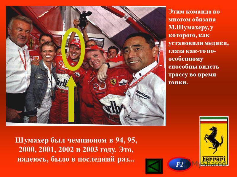 Этим команда во многом обязана М.Шумахеру, у которого, как установили медики, глаза как-то по- особенному способны видеть трассу во время гонки. Шумахер был чемпионом в 94, 95, 2000, 2001, 2002 и 2003 году. Это, надеюсь, было в последний раз... F1