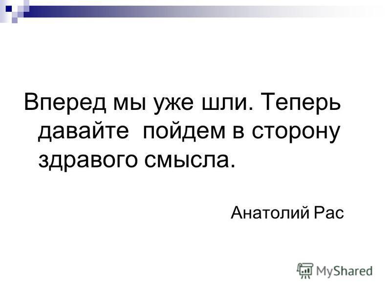 Вперед мы уже шли. Теперь давайте пойдем в сторону здравого смысла. Анатолий Рас