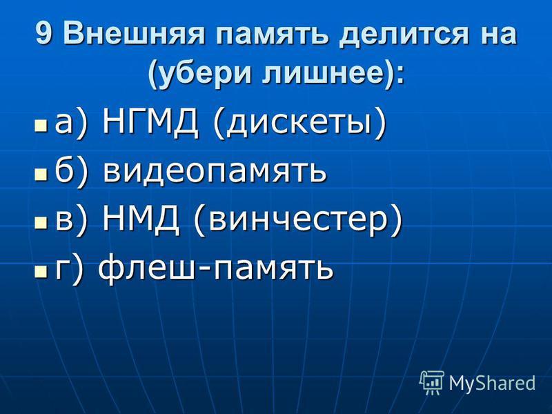9 Внешняя память делится на (убери лишнее): а) НГМД (дискеты) а) НГМД (дискеты) б) видеопамять б) видеопамять в) НМД (винчестер) в) НМД (винчестер) г) флеш-память г) флеш-память