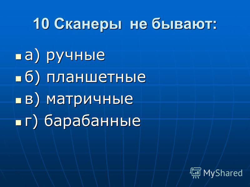 10 Сканеры не бывают: а) ручные а) ручные б) планшетные б) планшетные в) матричные в) матричные г) барабанные г) барабанные