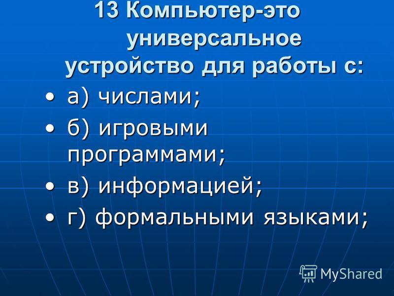 13 Компьютер-это универсальное устройство для работы с: а) числами;а) числами; б) игровыми программами;б) игровыми программами; в) информацией;в) информацией; г) формальными языками;г) формальными языками;