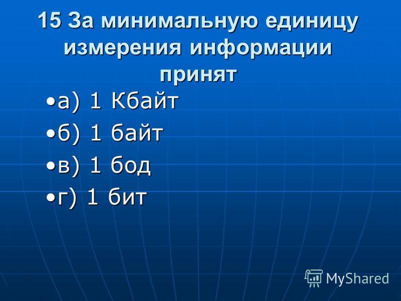 15 За минимальную единицу измерения информации принят а) 1 Кбайта) 1 Кбайт б) 1 байт) 1 байт в) 1 бод в) 1 бод г) 1 битг) 1 бит